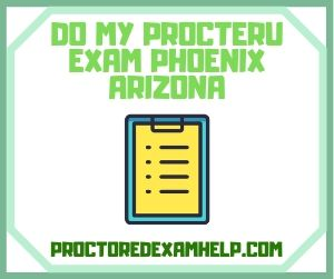 Do My ProcterU Exam Phoenix Arizona